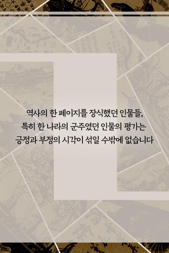 역사의 한 페이지를 장식했던 인물들, 특히 한 나라의 군주였던 인물의 평가는 긍정과 부정의 시각이 섞일 수 밖에 없습니다